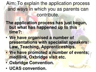 Aim: To explain the application process and ways in which you as parents can contribute.