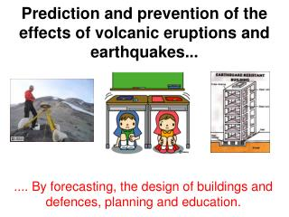 Prediction and prevention of the effects of volcanic eruptions and earthquakes...