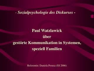 - Sozialpsychologie des Diskurses -    Paul Watzlawick   ber gest rte Kommunikation in Systemen,  speziell Familien   Re