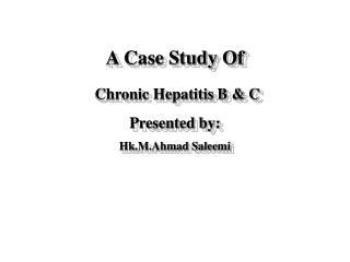 A Case Study Of  Chronic Hepatitis B  C Presented by: Hk.M.Ahmad Saleemi
