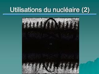 Utilisations du nucléaire  (2)