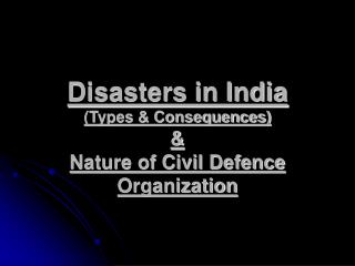 Disasters in India (Types & Consequences) & Nature of Civil Defence Organization