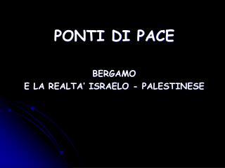 PONTI DI PACE  BERGAMO  E LA REALTA' ISRAELO - PALESTINESE