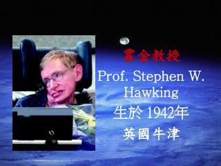 霍金教授 Prof. Stephen W. Hawking 生於 1942年 英國牛津
