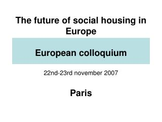 The future of social housing in Europe European colloquium 22nd-23rd november 2007 Paris