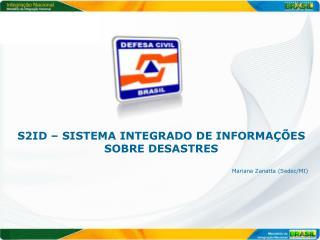 S2ID – SISTEMA INTEGRADO DE INFORMAÇÕES SOBRE DESASTRES  Mariana Zanatta ( Sedec /MI)