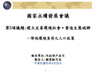 國家永續發展會議    第 5 項議題 : 建立友善環境社會 ․ 營造生態城鄉 -降低環境負荷之人口政策 報告單位 : 內政部戶政司 報告人 : 謝愛齡司長 中華民國 95 年 4 月 22 日