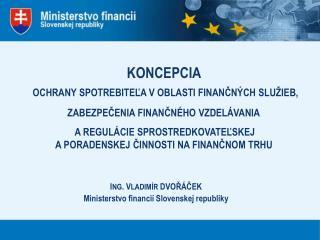 I NG . V LADIMÍR  DVOŘÁČEK Ministerstvo financií Slovenskej republiky