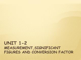 UNIT 1-2  MEASUREMENT,SIGNIFICANT FIGURES AND CONVERSION FACTOR