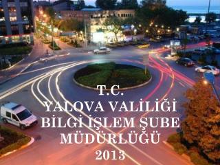 T.C. YALOVA VALİLİĞİ BİLGİ İŞLEM ŞUBE MÜDÜRLÜĞÜ 2013