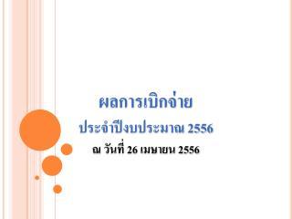 ผลการเบิกจ่าย ประจำปีงบประมาณ 2556 ณ วันที่ 26 เมษายน 2556