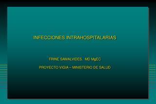 INFECCIONES INTRAHOSPITALARIAS FRINE SAMALVIDES.  MD MgEC PROYECTO VIGIA � MINISTERIO DE SALUD