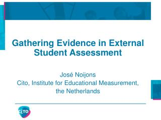 Gathering Evidence in External Student Assessment     Jos  Noijons Cito, Institute for Educational Measurement, the Neth