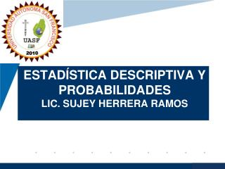 Estadística descriptiva y probabilidades LIC. SUJEY HERRERA RAMOS