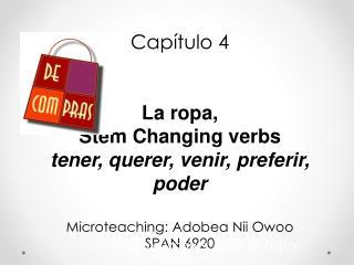 Capítulo  4 La  ropa , Stem  Changing verbs tener ,  querer ,  venir ,  preferir ,  pode r