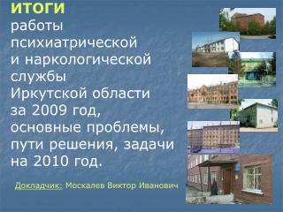 ИТОГИ  работы психиатрической  и наркологической службы  Иркутской области  за 2009 год,