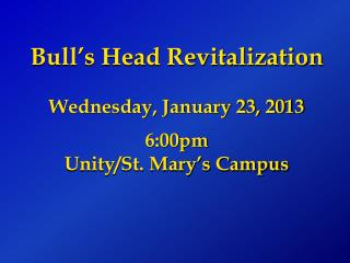 Bull's Head Revitalization Wednesday, January 23, 2013 6:00pm Unity/St. Mary's Campus