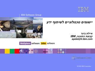 יישומים טכנולוגיים לשיתוף ידע איילת ביגר קבוצת התוכנה,  IBM ayelet@il.ibm
