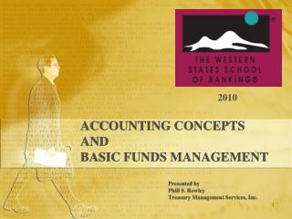 ACCOUNTING CONCEPTS AND BASIC FUNDS MANAGEMENT Presented by Phill S. Rowley