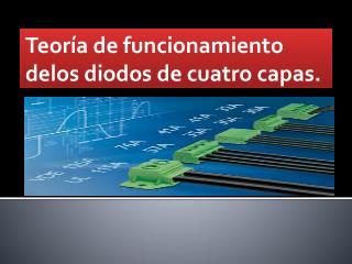 Teoría de funcionamiento  delos diodos de cuatro  capas.
