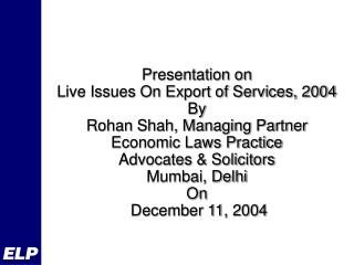 Presentation on Live Issues On Export of Services, 2004 By  Rohan Shah, Managing Partner  Economic Laws Practice Advocat