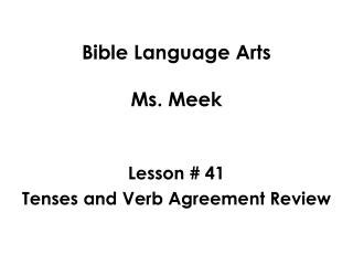 Bible Language Arts Ms. Meek Lesson # 41 Tenses and Verb Agreement Review