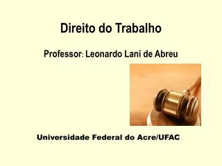 Direito do Trabalho Professor :  Leonardo Lani de Abreu