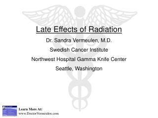 Late Effects of Radiation Dr. Sandra Vermeulen, M.D. Swedish Cancer Institute Northwest Hospital Gamma Knife Center Seat