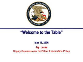 """Welcome to the Table"" May 15, 2006 Jay  Lucas Deputy Commissioner for Patent Examination Policy"