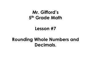Mr. Gifford�s  5 th  Grade Math  Lesson #7 Rounding Whole Numbers and Decimals.
