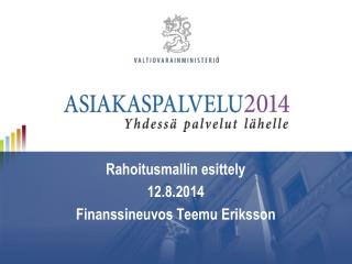 Rahoitusmallin esittely 12.8.2014 Finanssineuvos Teemu Eriksson