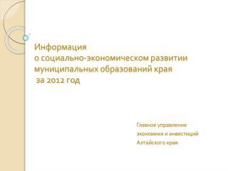 Информация  о социально-экономическом развитии муниципальных образований края  за 2012 год