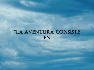 """""""LA AVENTURA CONSISTE EN"""