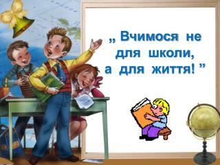 """""""  Вчимося   не  для   школи ,  а  для   життя ! """""""