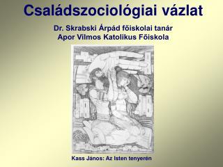 Családszociológiai vázlat Dr. Skrabski Árpád főiskolai tanár Apor Vilmos Katolikus Főiskola