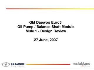 GM Daewoo Euro5  Oil Pump / Balance Shaft Module Mule 1 - Design Review 27 June, 2007