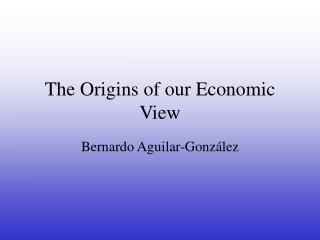 The Origins of our Economic View