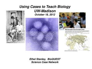 Using Cases to Teach Biology UW-Madison October 18, 2012 Ethel Stanley,  BioQUEST