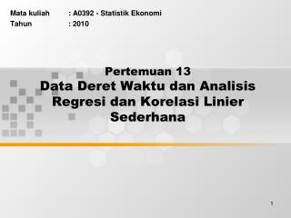Pertemuan 13 Data Deret Waktu dan Analisis Regresi dan Korelasi Linier Sederhana