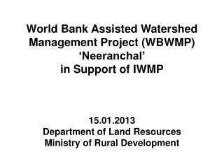 World Bank Assisted Watershed Management Project (WBWMP) �Neeranchal� in Support of IWMP