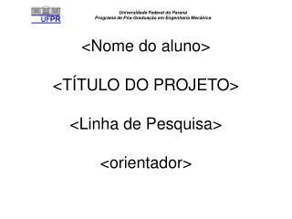 <Nome do aluno> <TÍTULO DO PROJETO> <Linha de Pesquisa> <orientador>