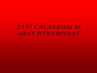 JAVI CASARRUBIAS  1960�S POWERPOINT