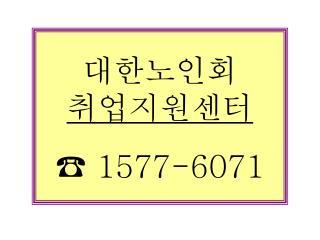 대한노인회 취업지원센터 ☎  1577-6071