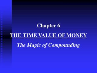 Chapter 6 THE TIME VALUE OF MONEY The Magic of Compounding