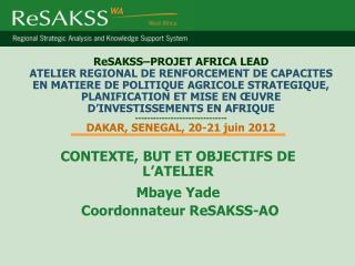 CONTEXTE, BUT ET OBJECTIFS DE L'ATELIER  Mbaye Yade  Coordonnateur ReSAKSS-AO
