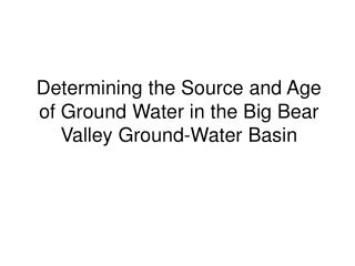 Determining the Source and Age of Ground Water in the Big Bear Valley Ground-Water Basin
