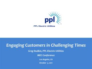 Engaging Customers in Challenging Times Greg Dudkin, PPL Electric Utilities MEC Conference