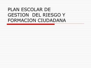 PLAN ESCOLAR DE GESTION  DEL RIESGO Y FORMACION CIUDADANA