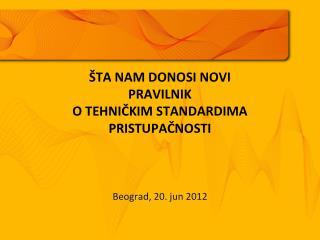 ŠTA NAM DONOSI NOVI  P RAVILNIK O TEHNIČKIM STANDARDIMA  PRISTUPAČNOSTI Beograd, 20. jun 2012