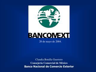 Claudia Bonilla Guerrero Consejería Comercial de México Banco Nacional de Comercio Exterior